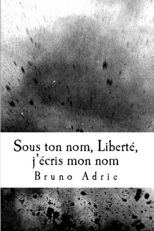 Sous ton nom, Liberté, j'écris mon nom (nouvelles) – Bruno Adrie couverture