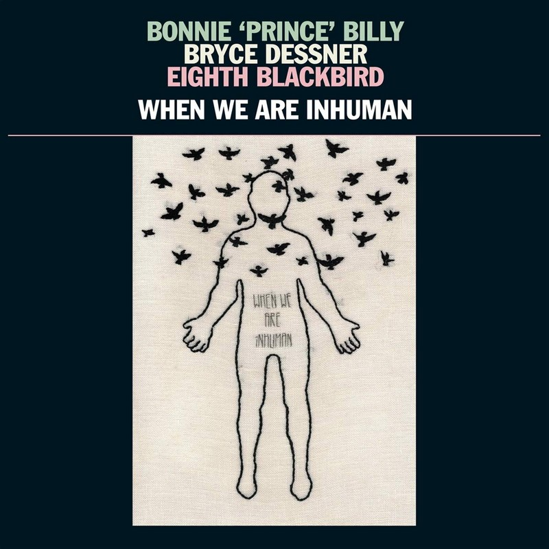 Bonnie 'Prince' Billy, Bryce Dessner, Eighth Blackbird When We Are Inhuman